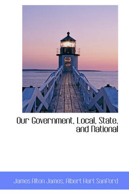 Our Government, Local, State, and National by James Alton James