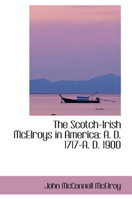 The Scotch-Irish McElroys in America A. D. 1717-A. D. 1900 by John McConnell McElroy