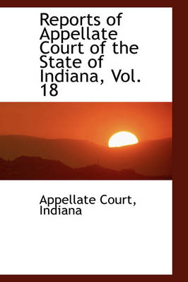 Reports of Appellate Court of the State of Indiana, Vol. 18 by Indiana Appellate Court