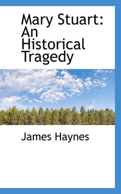 Mary Stuart An Historical Tragedy by James Haynes