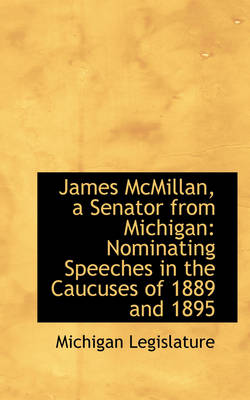 James McMillan, a Senator from Michigan Nominating Speeches in the Caucuses of 1889 and 1895 by Michigan Legislature