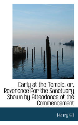 Early at the Temple; Or, Reverence for the Sanctuary Shown by Attendance at the Commencement by Henry Gill