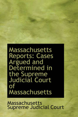 Massachusetts Reports Cases Argued and Determined in the Supreme Judicial Court of Massachusetts by Massachusetts Supreme Judicial Court