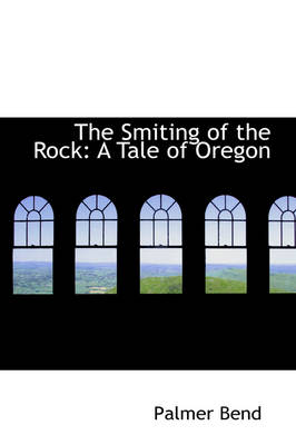 The Smiting of the Rock A Tale of Oregon by Palmer Bend