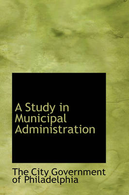 A Study in Municipal Administration by The City Government of Philadelphia