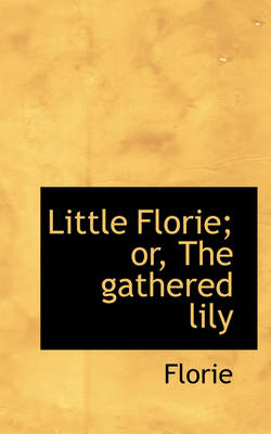 Little Florie; Or, the Gathered Lily by Florie