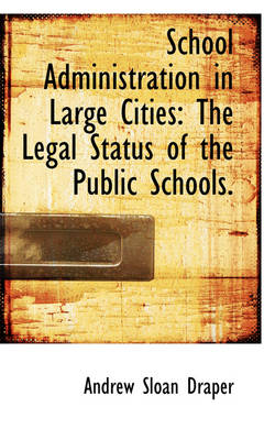 School Administration in Large Cities The Legal Status of the Public Schools. by Andrew Sloan Draper