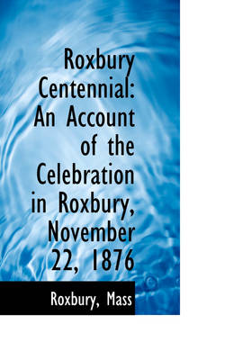 Roxbury Centennial An Account of the Celebration in Roxbury, November 22, 1876 by Roxbury Mass