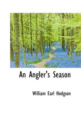 An Angler's Season by William Earl Hodgson