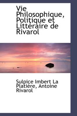 Vie Philosophique, Politique Et Litt Raire de Rivarol by Sulpice Imbert La Platire