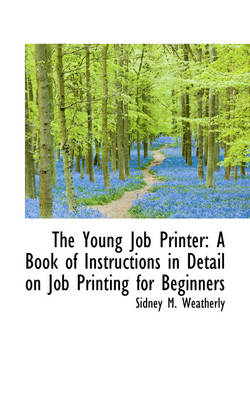 The Young Job Printer A Book of Instructions in Detail on Job Printing for Beginners by Sidney M Weatherly