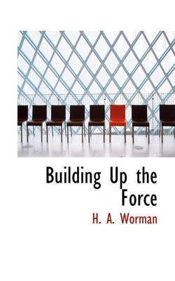 Building Up the Force by H A Worman