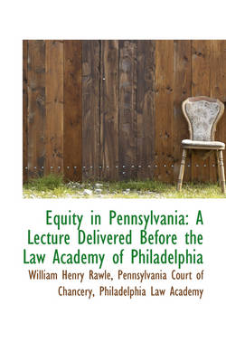 Equity in Pennsylvania A Lecture Delivered Before the Law Academy of Philadelphia by William Henry Rawle