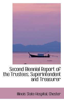 Second Biennial Report of the Trustees, Superintendent and Treasurer by Illinois State Hospital