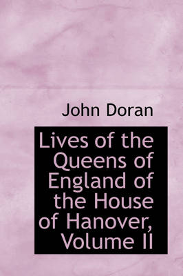 Lives of the Queens of England of the House of Hanover, Volume II by John Doran