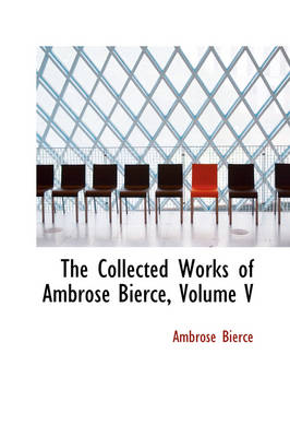 The Collected Works of Ambrose Bierce, Volume V by Ambrose Bierce