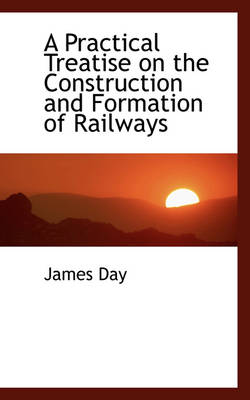 A Practical Treatise on the Construction and Formation of Railways by James (MBChB(Hons) FRCA Specialty Registrar Anaesthetics, Oxford Deanery, Oxford, UK) Day