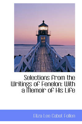 Selections from the Writings of Fenelon With a Memoir of His Life by Eliza Lee Cabot Follen