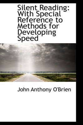 Silent Reading With Special Reference to Methods for Developing Speed by John Anthony O'Brien