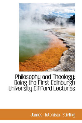 Philosophy and Theology Being the First Edinburgh University Gifford Lectures by James Hutchison Stirling