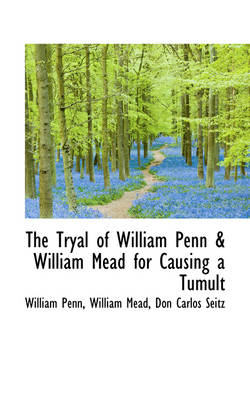 The Tryal of William Penn & William Mead for Causing a Tumult by William Penn