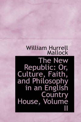 The New Republic Or, Culture, Faith, and Philosophy in an English Country House, Volume II by William Hurrell Mallock