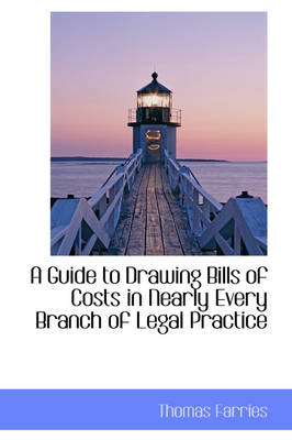A Guide to Drawing Bills of Costs in Nearly Every Branch of Legal Practice by Thomas Farries