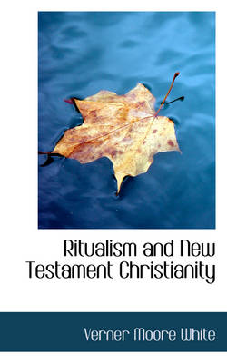 Ritualism and New Testament Christianity by Verner Moore White