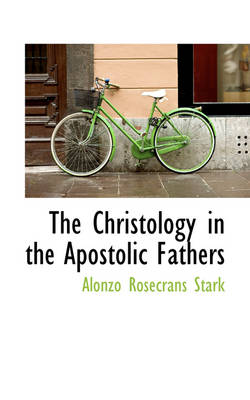 The Christology in the Apostolic Fathers by Alonzo Rosecrans Stark