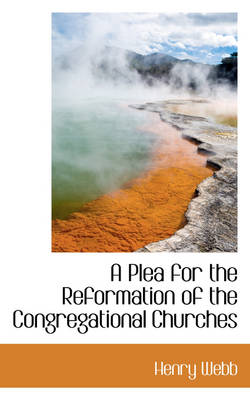 A Plea for the Reformation of the Congregational Churches by Henry Webb