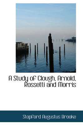 A Study of Clough, Arnold, Rossetti and Morris by Stopford Augustus Brooke