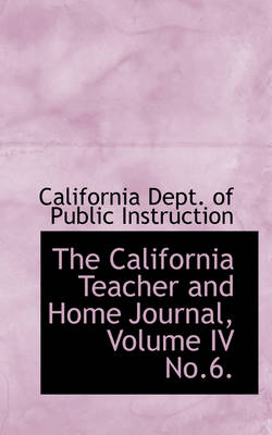 The California Teacher and Home Journal, Volume IV No.6. by Californi Dept of Public Instruction