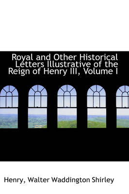 Royal and Other Historical Letters Illustrative of the Reign of Henry III, Volume I by Henry Walter Waddington Shirley
