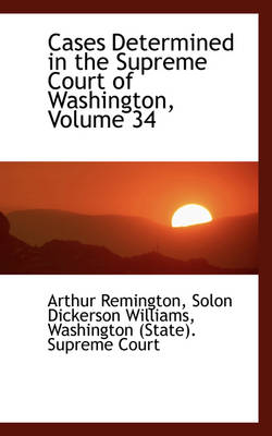 Cases Determined in the Supreme Court of Washington, Volume 34 by Arthur Remington