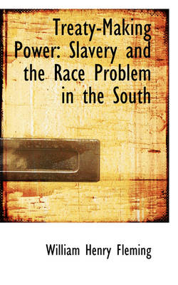 Treaty-Making Power Slavery and the Race Problem in the South by William Henry Fleming
