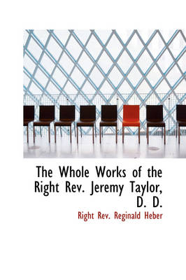 The Whole Works of the Right REV. Jeremy Taylor, D. D. by Right Rev Reginald Heber