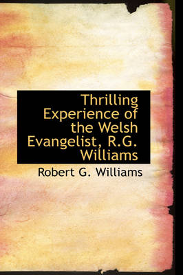 Thrilling Experience of the Welsh Evangelist, R.G. Williams by Robert G Williams