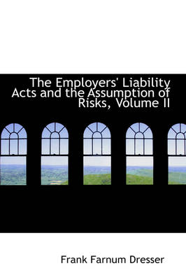 The Employers' Liability Acts and the Assumption of Risks, Volume II by Frank Farnum Dresser