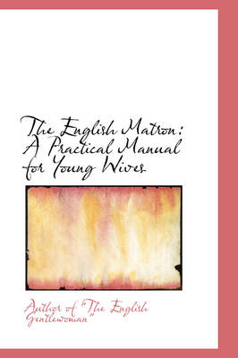The English Matron A Practical Manual for Young Wives by Author Of the English Gentlewoman