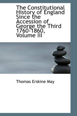 The Constitutional History of England Since the Accession of George the Third 1760-1860, Volume III by Thomas Erskine May