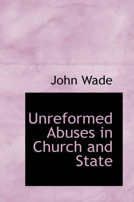 Unreformed Abuses in Church and State by John, PhD Wade