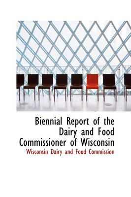 Biennial Report of the Dairy and Food Commissioner of Wisconsin by Wisconsin Dairy and Food Commission