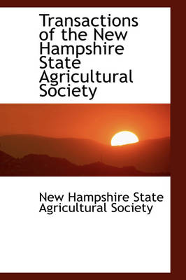 Transactions of the New Hampshire State Agricultural Society by State Agricultural Society Hampshire State Agricultural Society, Hampshire State Agricultural Society