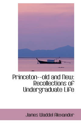 Princeton--Old and New Recollections of Undergraduate Life by James Waddel Alexander