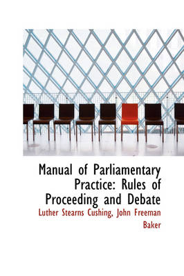 Manual of Parliamentary Practice Rules of Proceeding and Debate by Luther Stearns Cushing
