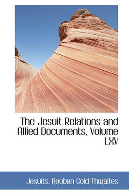 The Jesuit Relations and Allied Documents, Volume LXV by Jesuits Reuben Gold Thwaites