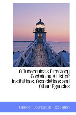 A Tuberculosis Directory Containing a List of Institutions, Associations and Other Agencies by National Tuberculos Association