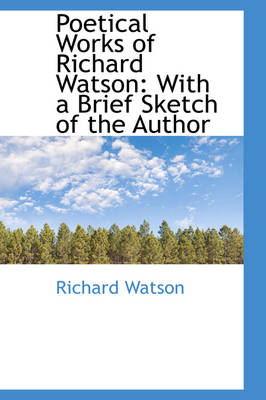 Poetical Works of Richard Watson With a Brief Sketch of the Author by Richard, Philosopher Watson