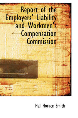 Report of the Employers' Liability and Workmen's Compensation Commission by Hal Horace Smith