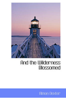 And the Wilderness Blossomed by Almon Dexter